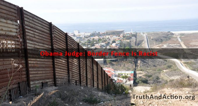 Border Fence Is Racist, According to Obama Judge