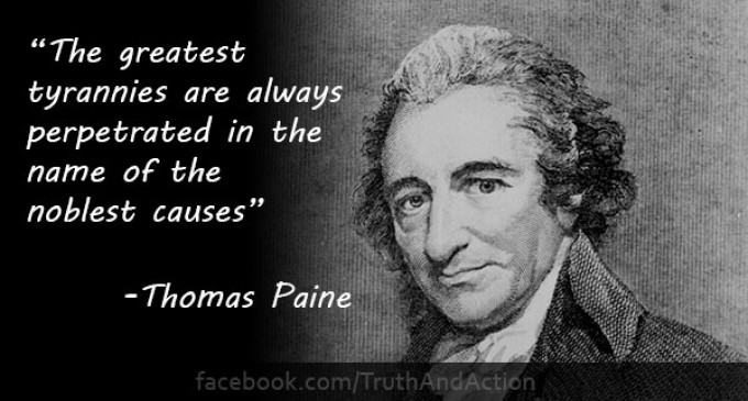 The greatest tyrannies are always perpetrated in the name of the noblest causes – Thomas Paine
